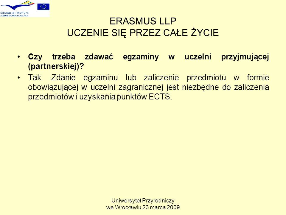 Uniwersytet Przyrodniczy we Wrocławiu 23 marca 2009 ERASMUS LLP UCZENIE SIĘ PRZEZ CAŁE ŻYCIE Czy trzeba zdawać egzaminy w uczelni przyjmującej (partnerskiej).