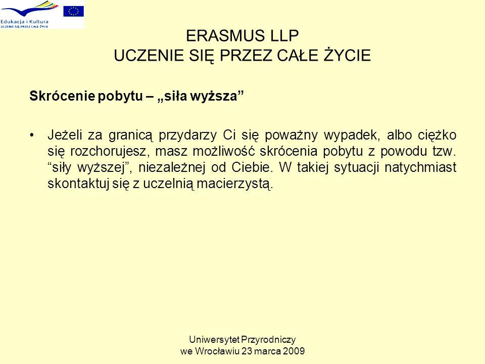 Uniwersytet Przyrodniczy we Wrocławiu 23 marca 2009 ERASMUS LLP UCZENIE SIĘ PRZEZ CAŁE ŻYCIE Skrócenie pobytu – siła wyższa Jeżeli za granicą przydarzy Ci się poważny wypadek, albo ciężko się rozchorujesz, masz możliwość skrócenia pobytu z powodu tzw.