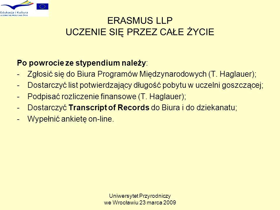 Uniwersytet Przyrodniczy we Wrocławiu 23 marca 2009 ERASMUS LLP UCZENIE SIĘ PRZEZ CAŁE ŻYCIE Po powrocie ze stypendium należy: -Zgłosić się do Biura Programów Międzynarodowych (T.