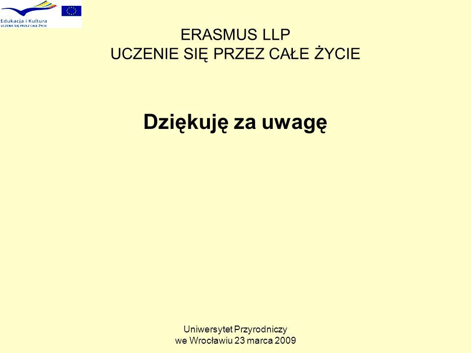 Uniwersytet Przyrodniczy we Wrocławiu 23 marca 2009 ERASMUS LLP UCZENIE SIĘ PRZEZ CAŁE ŻYCIE Dziękuję za uwagę