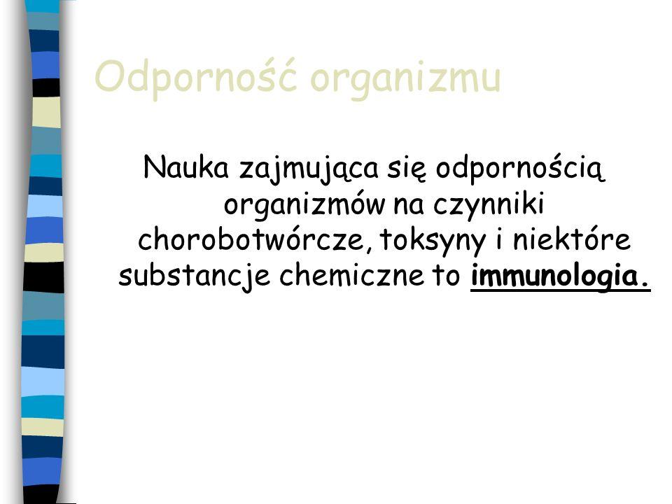 Odporność organizmu Nauka zajmująca się odpornością organizmów na czynniki chorobotwórcze, toksyny i niektóre substancje chemiczne to immunologia.