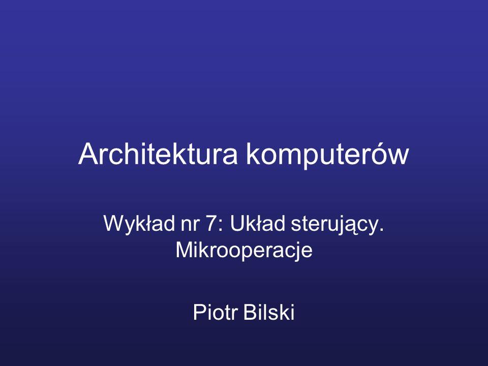 Architektura komputerów Wykład nr 7: Układ sterujący. Mikrooperacje Piotr Bilski