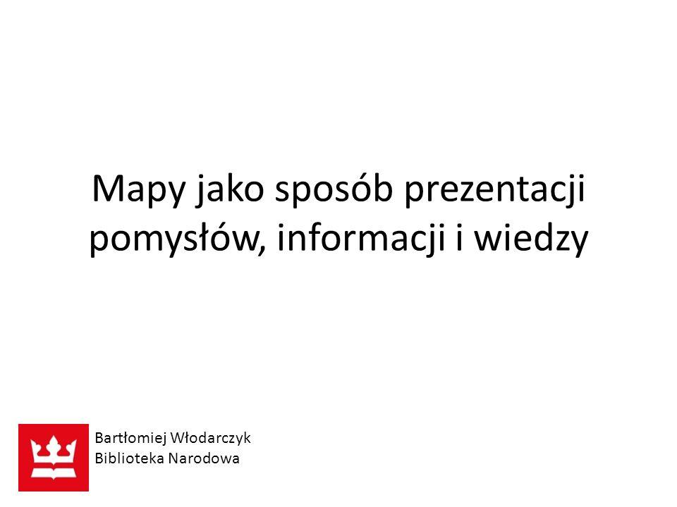 Mapy jako sposób prezentacji pomysłów, informacji i wiedzy Bartłomiej Włodarczyk Biblioteka Narodowa