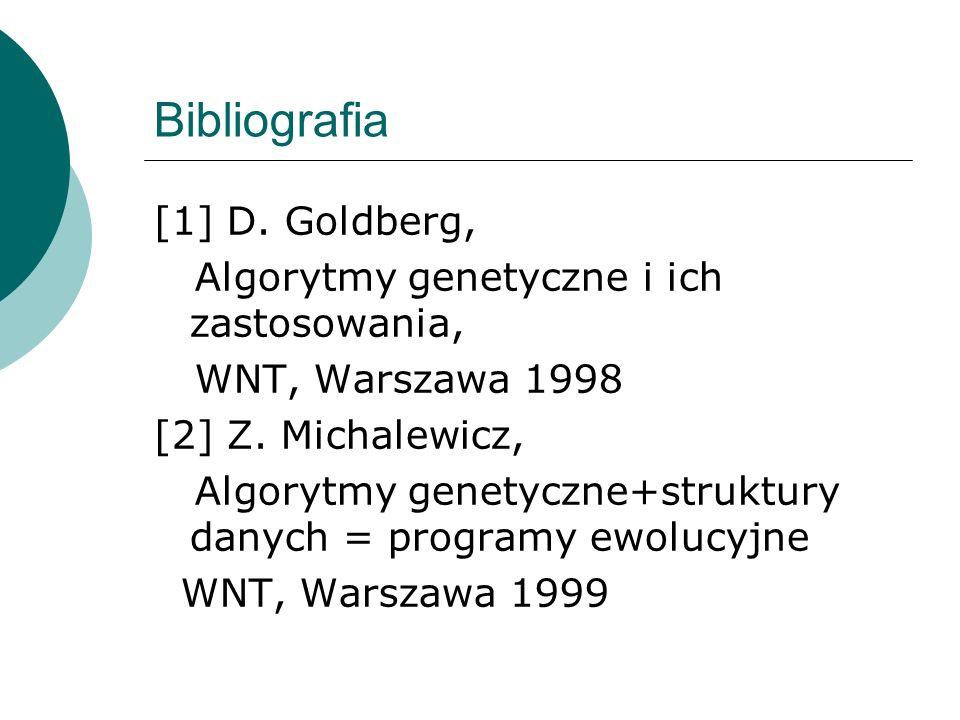 Bibliografia [1] D. Goldberg, Algorytmy genetyczne i ich zastosowania, WNT, Warszawa 1998 [2] Z. Michalewicz, Algorytmy genetyczne+struktury danych =