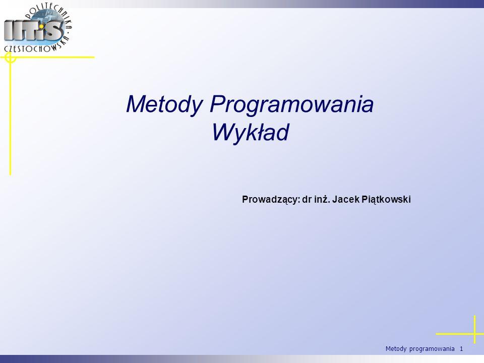 Metody programowania 1 Metody Programowania Wykład Prowadzący: dr inż. Jacek Piątkowski