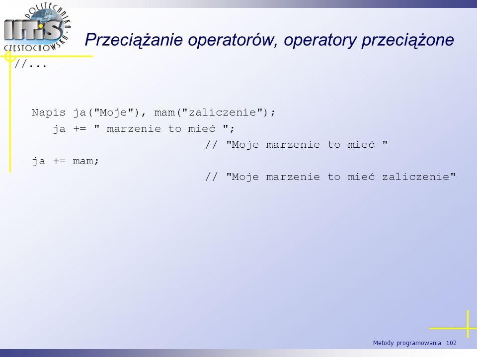 Metody programowania 102 Przeciążanie operatorów, operatory przeciążone //... Napis ja(