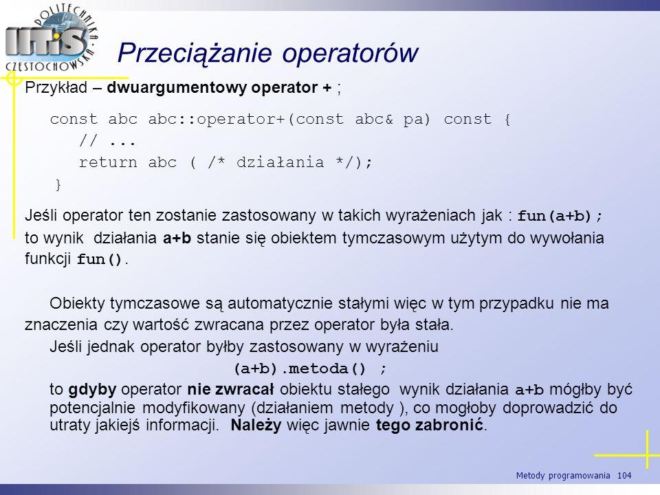 Metody programowania 104 Przeciążanie operatorów Przykład – dwuargumentowy operator + ; const abc abc::operator+(const abc& pa) const { //... return a