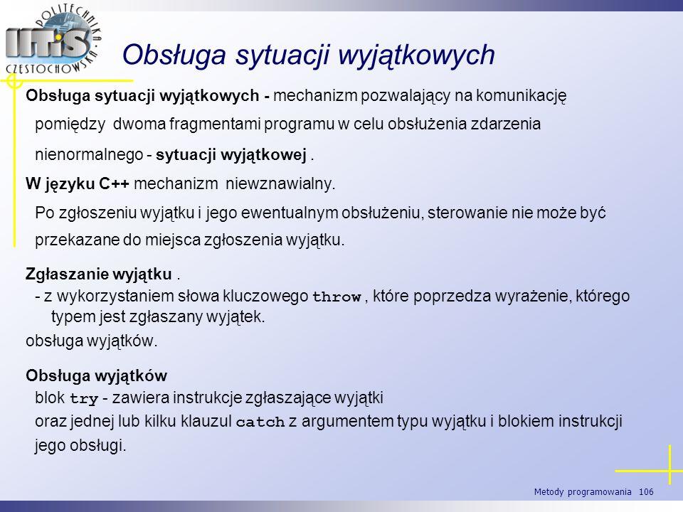 Metody programowania 106 Obsługa sytuacji wyjątkowych Obsługa sytuacji wyjątkowych - mechanizm pozwalający na komunikację pomiędzy dwoma fragmentami p