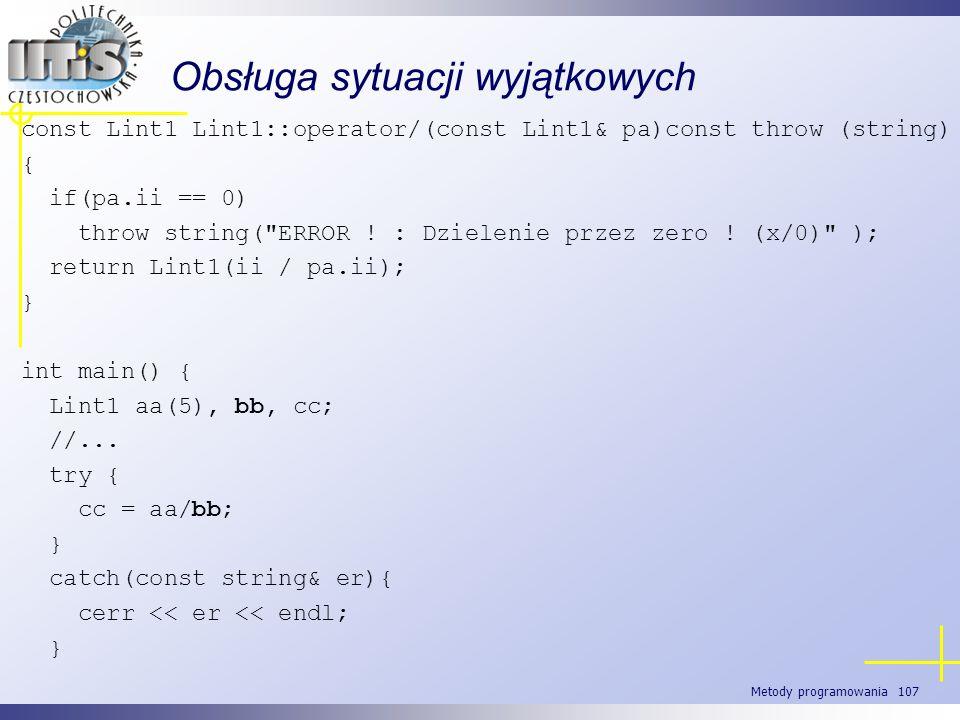Metody programowania 107 Obsługa sytuacji wyjątkowych const Lint1 Lint1::operator/(const Lint1& pa)const throw (string) { if(pa.ii == 0) throw string(