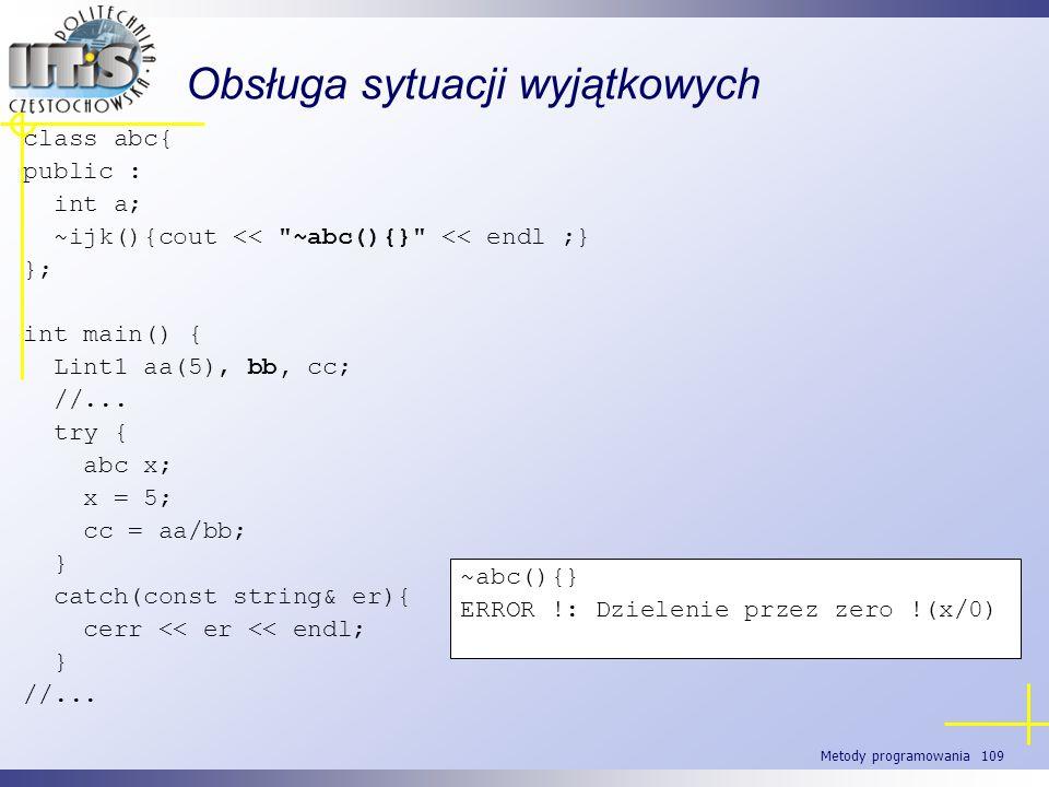 Metody programowania 109 Obsługa sytuacji wyjątkowych class abc{ public : int a; ~ijk(){cout <<