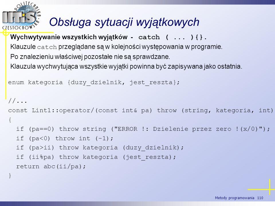 Metody programowania 110 Obsługa sytuacji wyjątkowych Wychwytywanie wszystkich wyjątków - catch (... ){}. Klauzule catch przeglądane są w kolejności w