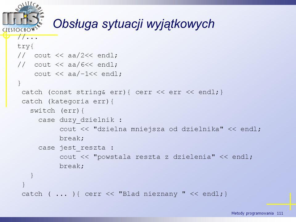 Metody programowania 111 Obsługa sytuacji wyjątkowych //... try{ // cout << aa/2<< endl; // cout << aa/6<< endl; cout << aa/-1<< endl; } catch (const