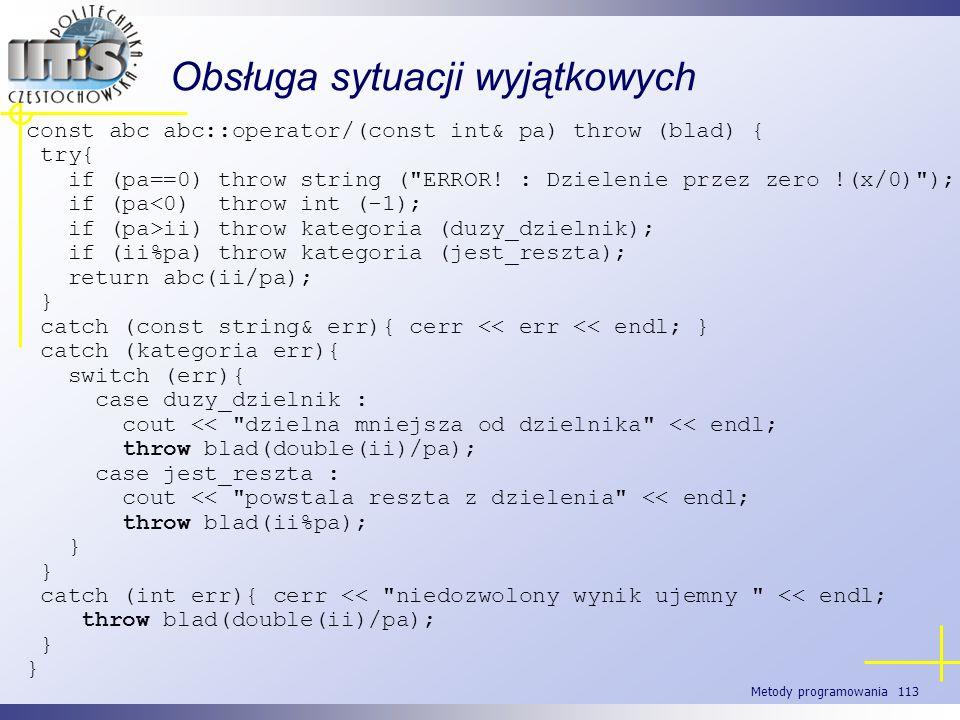 Metody programowania 113 Obsługa sytuacji wyjątkowych const abc abc::operator/(const int& pa) throw (blad) { try{ if (pa==0) throw string (