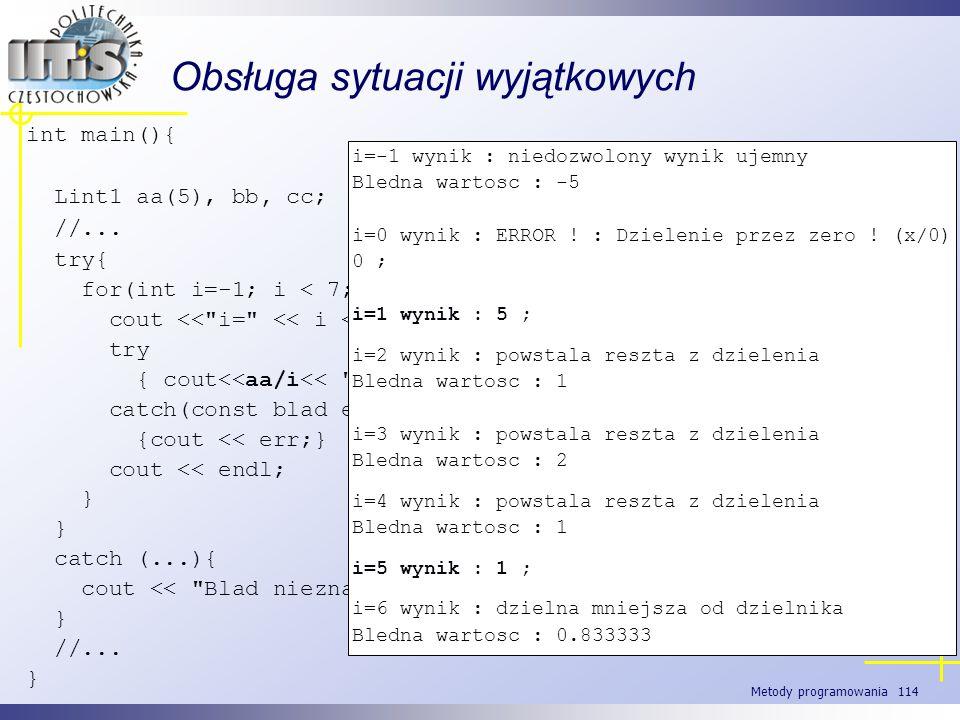 Metody programowania 114 Obsługa sytuacji wyjątkowych int main(){ Lint1 aa(5), bb, cc; //... try{ for(int i=-1; i < 7; ++i){ cout <<