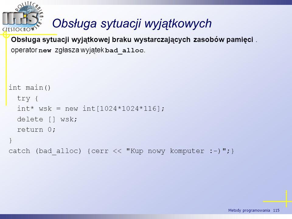 Metody programowania 115 Obsługa sytuacji wyjątkowych Obsługa sytuacji wyjątkowej braku wystarczających zasobów pamięci. operator new zgłasza wyjątek