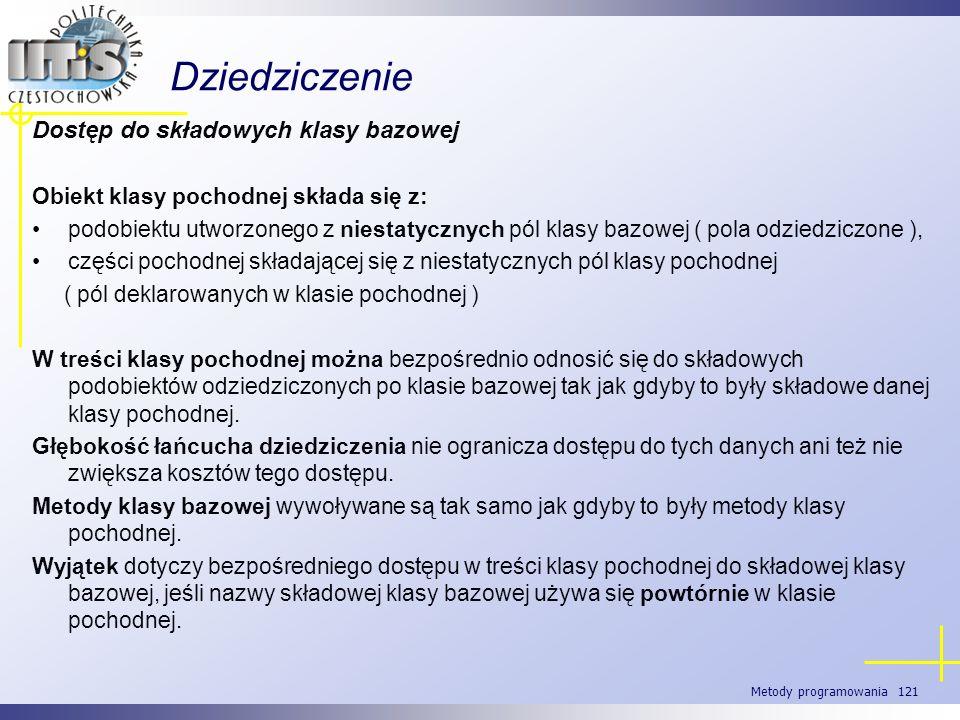 Metody programowania 121 Dziedziczenie Dostęp do składowych klasy bazowej Obiekt klasy pochodnej składa się z: podobiektu utworzonego z niestatycznych