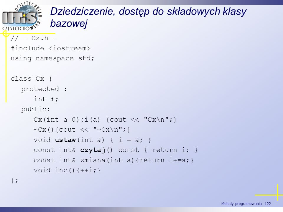 Metody programowania 122 Dziedziczenie, dostęp do składowych klasy bazowej // --Cx.h-- #include using namespace std; class Cx { protected : int i; pub