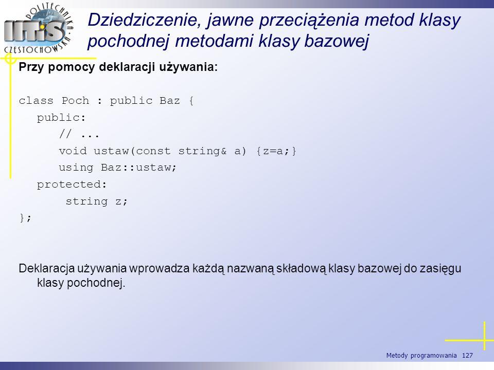 Metody programowania 127 Dziedziczenie, jawne przeciążenia metod klasy pochodnej metodami klasy bazowej Przy pomocy deklaracji używania: class Poch :