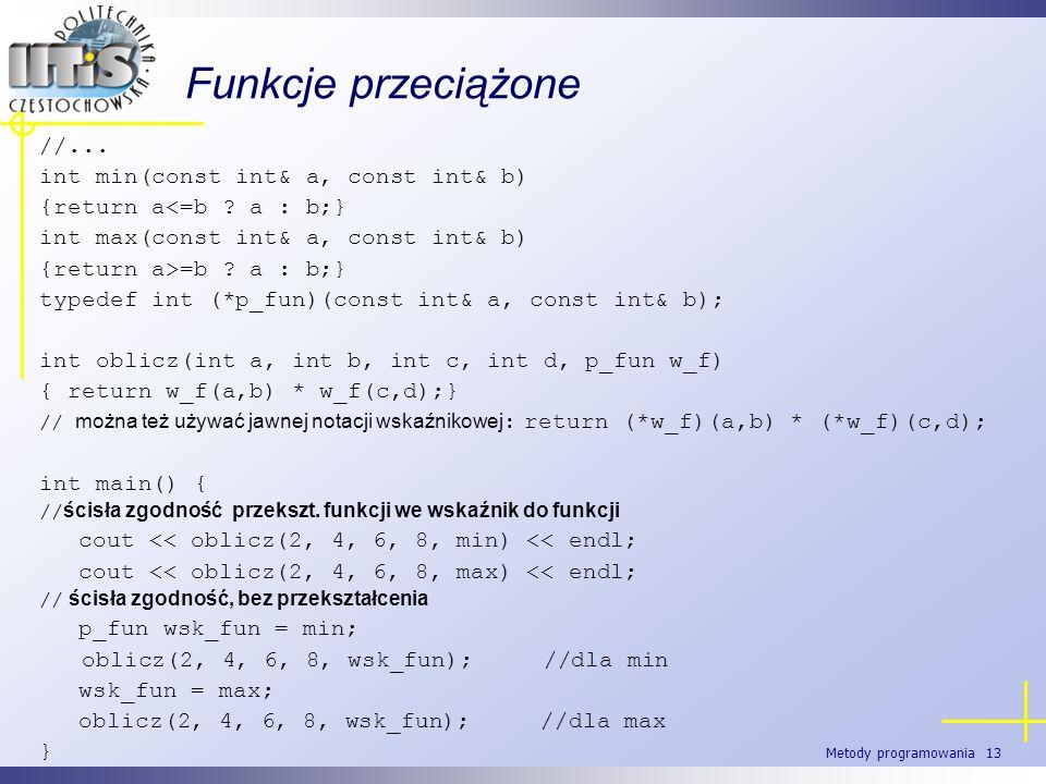 Metody programowania 13 Funkcje przeciążone //... int min(const int& a, const int& b) {return a<=b ? a : b;} int max(const int& a, const int& b) {retu