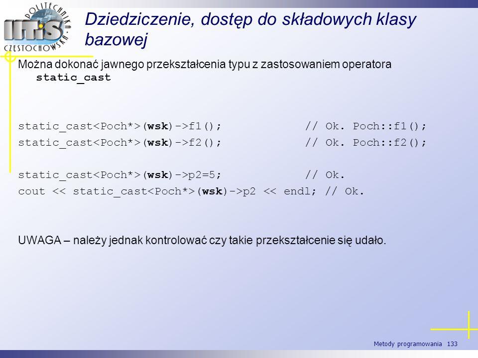 Metody programowania 133 Dziedziczenie, dostęp do składowych klasy bazowej Można dokonać jawnego przekształcenia typu z zastosowaniem operatora static