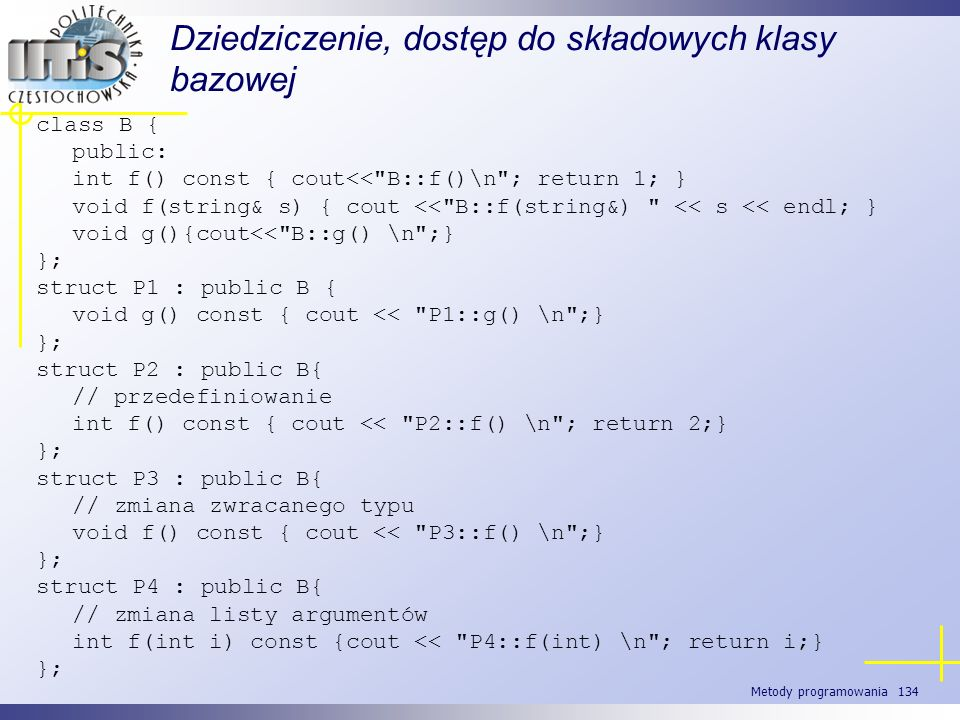 Metody programowania 134 Dziedziczenie, dostęp do składowych klasy bazowej class B { public: int f() const { cout<<