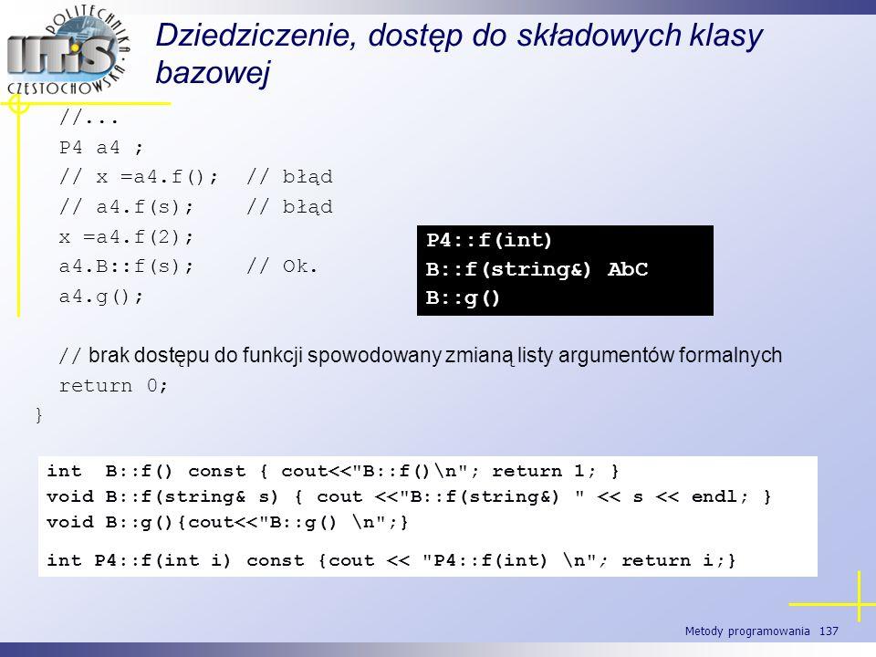 Metody programowania 137 Dziedziczenie, dostęp do składowych klasy bazowej //... P4 a4 ; // x =a4.f(); // błąd // a4.f(s); // błąd x =a4.f(2); a4.B::f