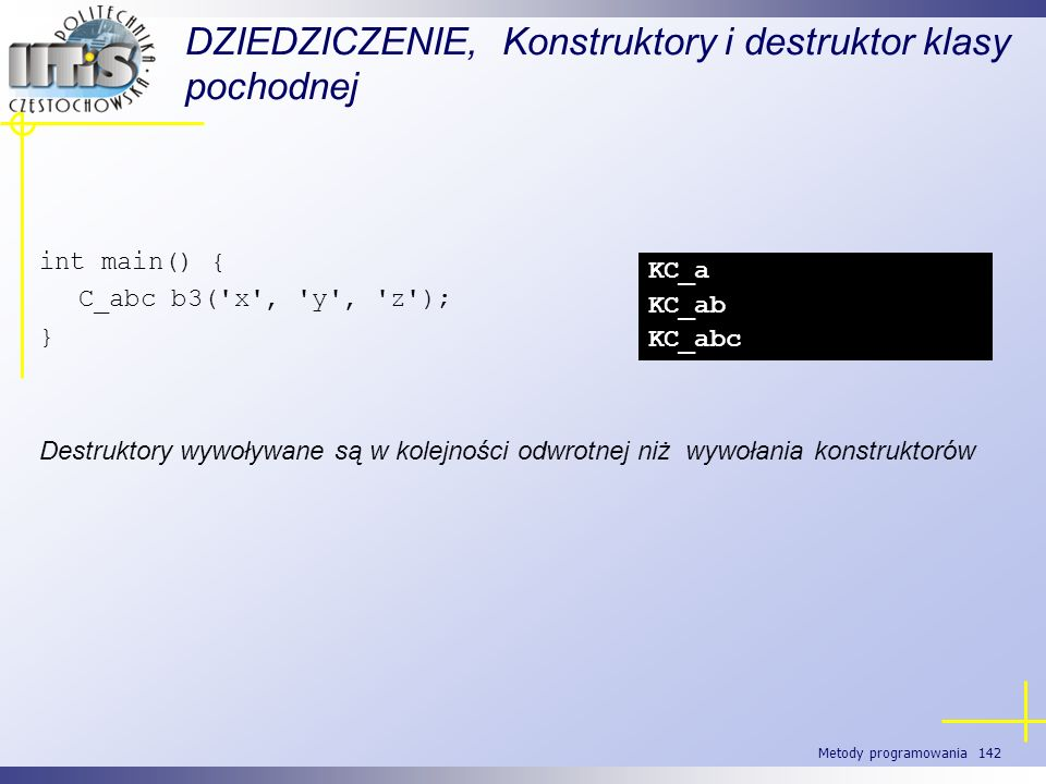 Metody programowania 142 DZIEDZICZENIE, Konstruktory i destruktor klasy pochodnej int main() { C_abc b3('x', 'y', 'z'); } Destruktory wywoływane są w
