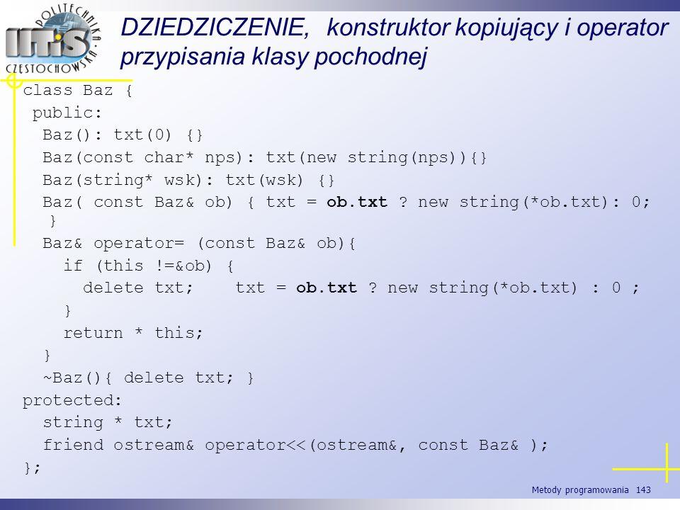 Metody programowania 143 DZIEDZICZENIE, konstruktor kopiujący i operator przypisania klasy pochodnej class Baz { public: Baz(): txt(0) {} Baz(const ch