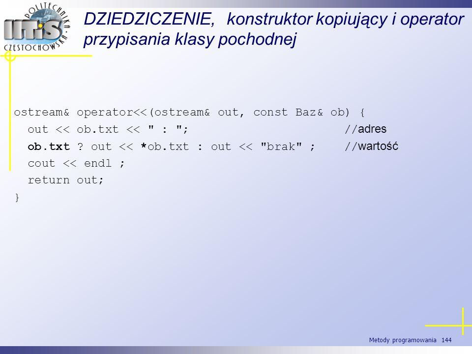 Metody programowania 144 DZIEDZICZENIE, konstruktor kopiujący i operator przypisania klasy pochodnej ostream& operator<<(ostream& out, const Baz& ob)