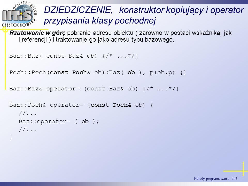Metody programowania 146 DZIEDZICZENIE, konstruktor kopiujący i operator przypisania klasy pochodnej Rzutowanie w górę pobranie adresu obiektu ( zarów