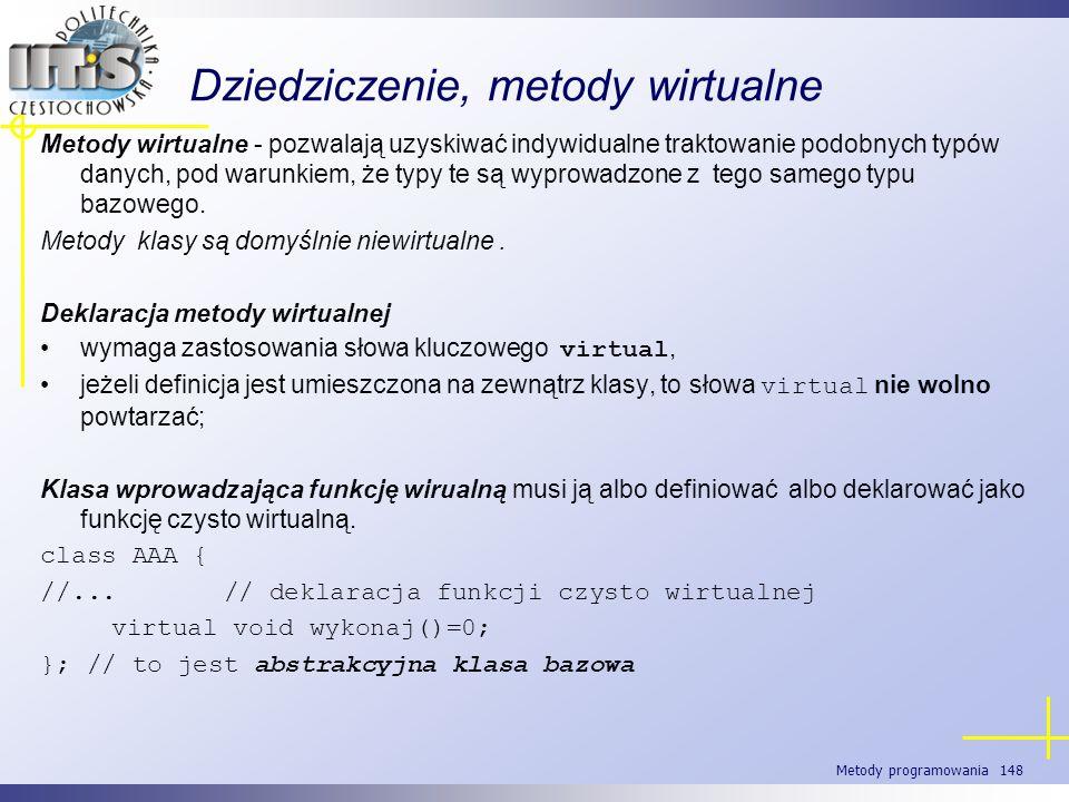 Metody programowania 148 Dziedziczenie, metody wirtualne Metody wirtualne - pozwalają uzyskiwać indywidualne traktowanie podobnych typów danych, pod w