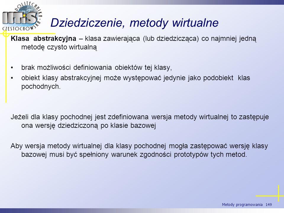 Metody programowania 149 Dziedziczenie, metody wirtualne Klasa abstrakcyjna – klasa zawierająca (lub dziedzicząca) co najmniej jedną metodę czysto wir