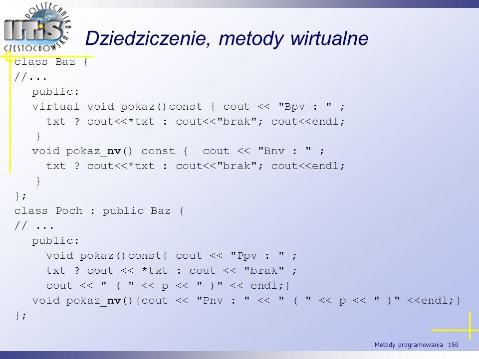 Metody programowania 150 Dziedziczenie, metody wirtualne class Baz { //... public: virtual void pokaz()const { cout <<