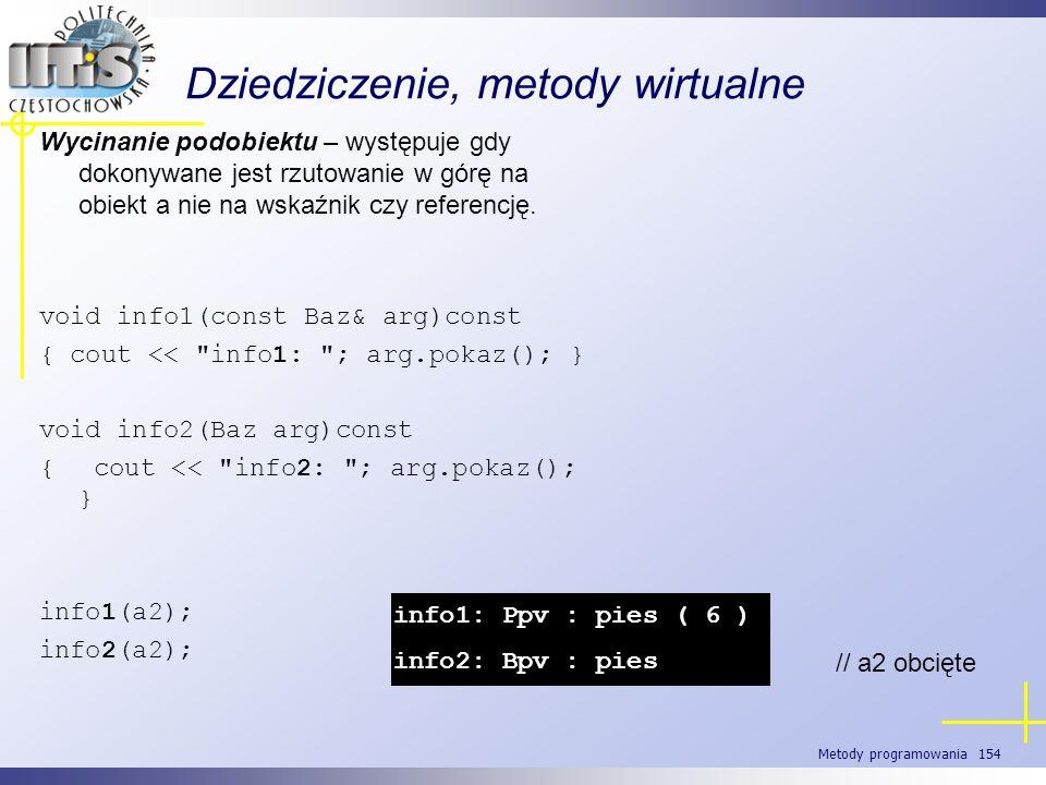 Metody programowania 154 Dziedziczenie, metody wirtualne Wycinanie podobiektu – występuje gdy dokonywane jest rzutowanie w górę na obiekt a nie na wsk