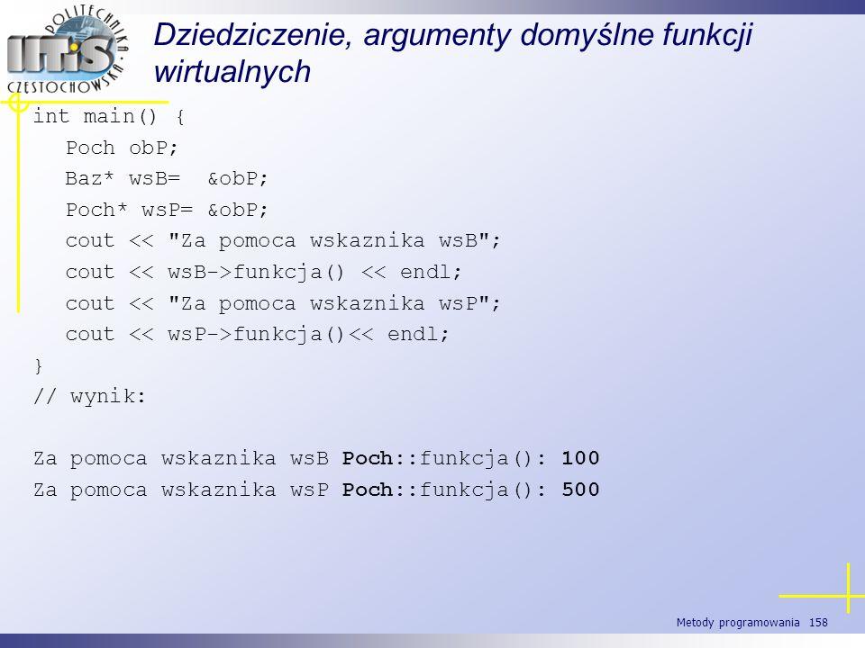 Metody programowania 158 Dziedziczenie, argumenty domyślne funkcji wirtualnych int main() { Poch obP; Baz* wsB= &obP; Poch* wsP= &obP; cout <<