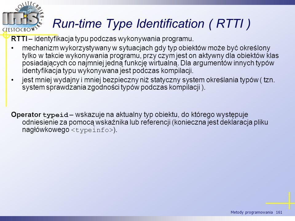 Metody programowania 161 Run-time Type Identification ( RTTI ) RTTI – identyfikacja typu podczas wykonywania programu. mechanizm wykorzystywany w sytu