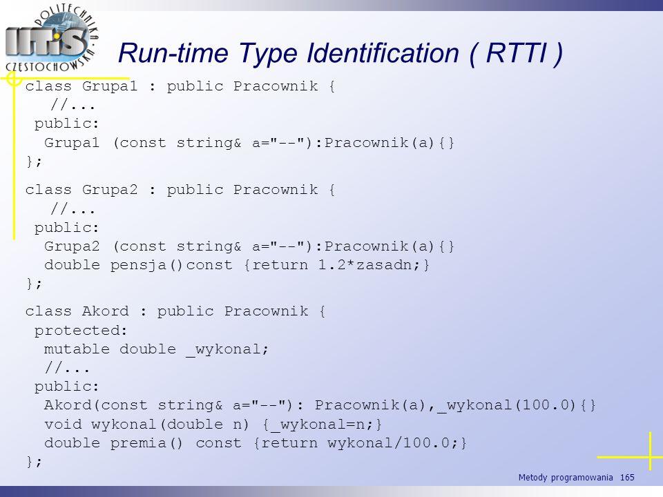 Metody programowania 165 Run-time Type Identification ( RTTI ) class Grupa1 : public Pracownik { //... public: Grupa1 (const string& a=