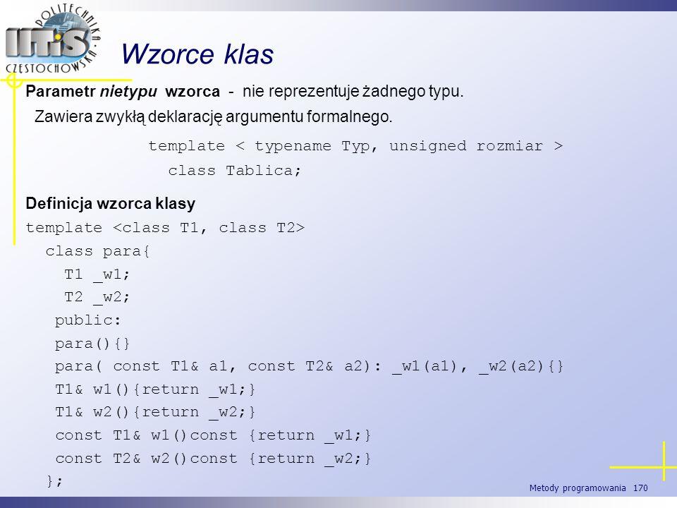 Metody programowania 170 Wzorce klas Parametr nietypu wzorca - nie reprezentuje żadnego typu. Zawiera zwykłą deklarację argumentu formalnego. template