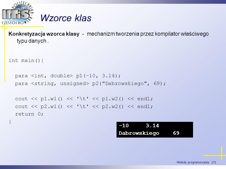 Metody programowania 171 Wzorce klas Konkretyzacja wzorca klasy - mechanizm tworzenia przez kompilator właściwego typu danych. int main(){ para p1(-10