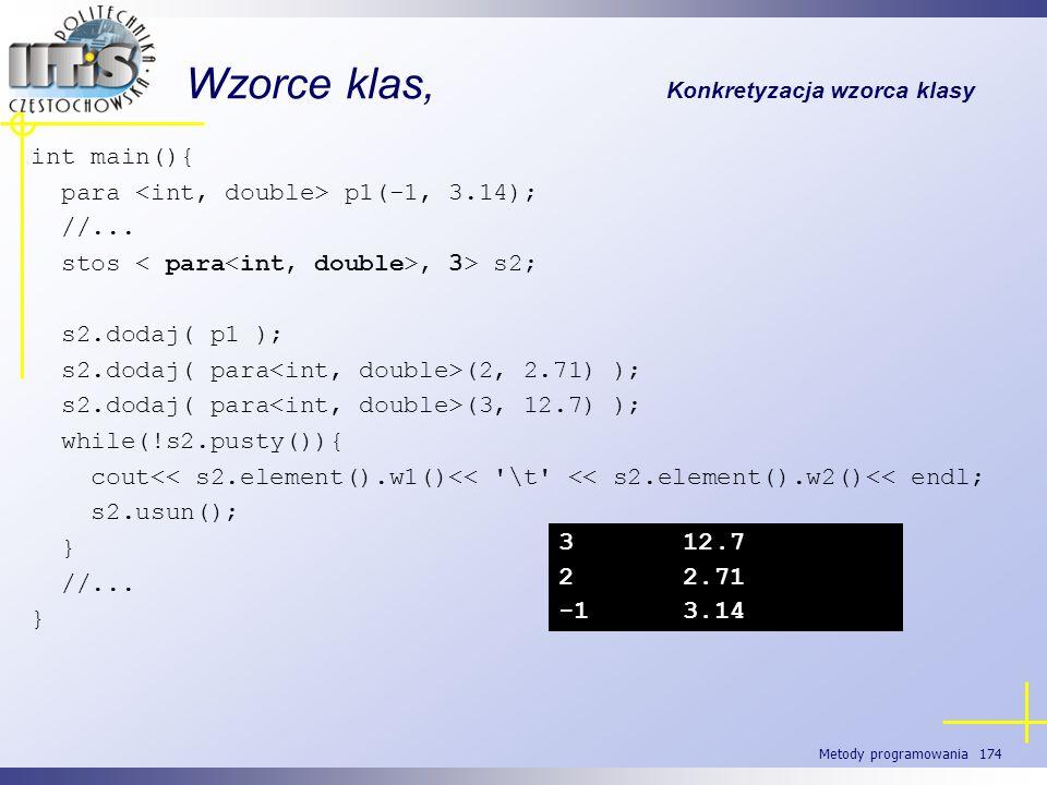 Metody programowania 174 Wzorce klas, Konkretyzacja wzorca klasy int main(){ para p1(-1, 3.14); //... stos, 3> s2; s2.dodaj( p1 ); s2.dodaj( para (2,