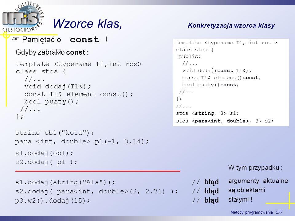 Metody programowania 177 Wzorce klas, Konkretyzacja wzorca klasy Pamiętać o const ! Gdyby zabrakło const : template class stos { //... void dodaj(T1&)