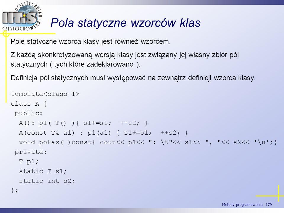 Metody programowania 179 Pola statyczne wzorców klas Pole statyczne wzorca klasy jest również wzorcem. Z każdą skonkretyzowaną wersją klasy jest związ