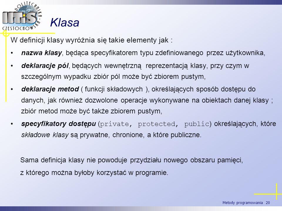 Metody programowania 20 Klasa W definicji klasy wyróżnia się takie elementy jak : nazwa klasy, będąca specyfikatorem typu zdefiniowanego przez użytkow