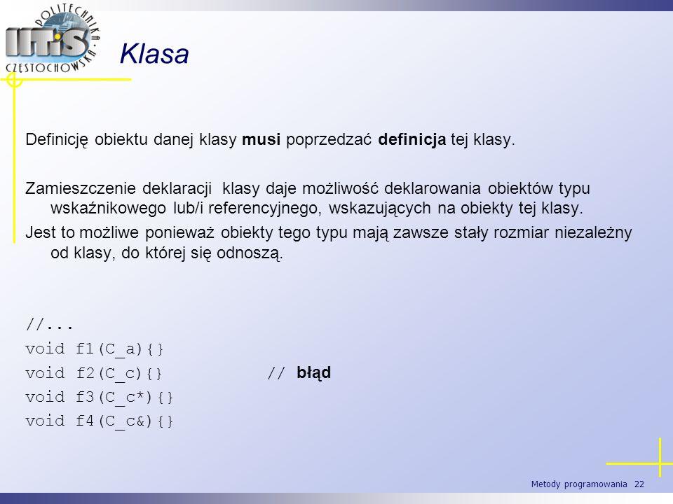 Metody programowania 22 Klasa Definicję obiektu danej klasy musi poprzedzać definicja tej klasy. Zamieszczenie deklaracji klasy daje możliwość deklaro