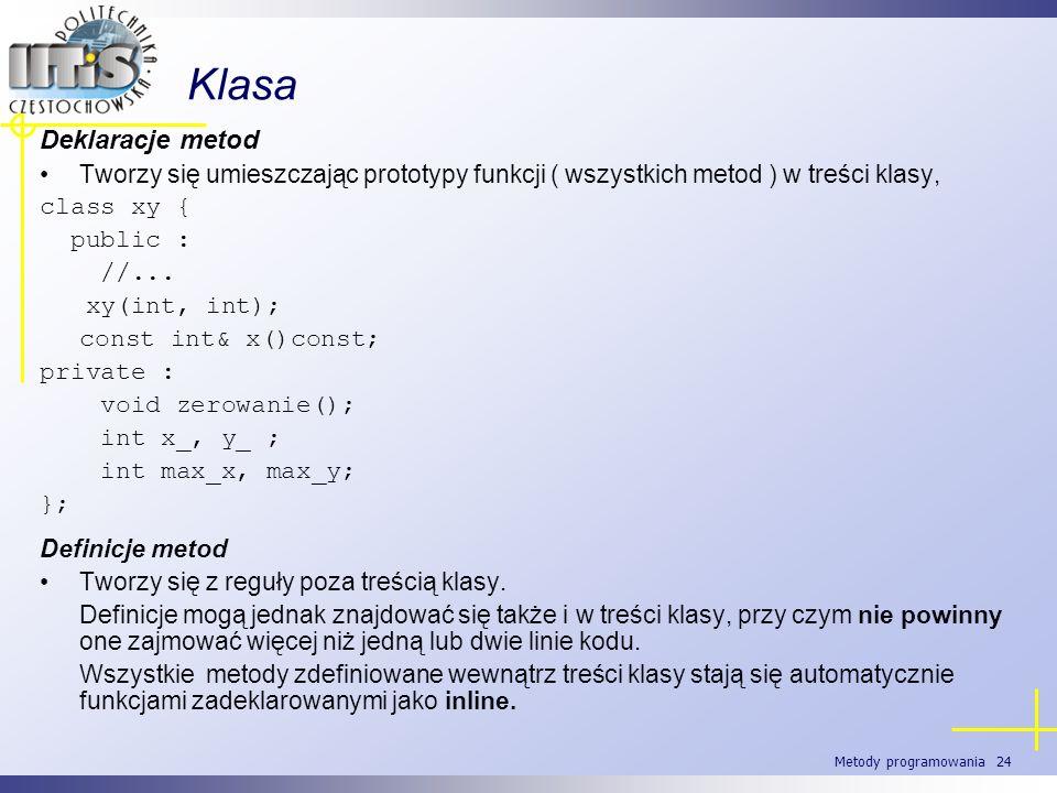 Metody programowania 24 Klasa Deklaracje metod Tworzy się umieszczając prototypy funkcji ( wszystkich metod ) w treści klasy, class xy { public : //..