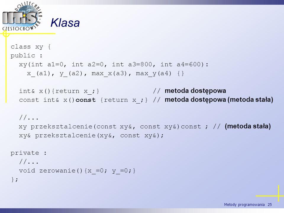 Metody programowania 25 Klasa class xy { public : xy(int a1=0, int a2=0, int a3=800, int a4=600): x_(a1), y_(a2), max_x(a3), max_y(a4) {} int& x(){ret
