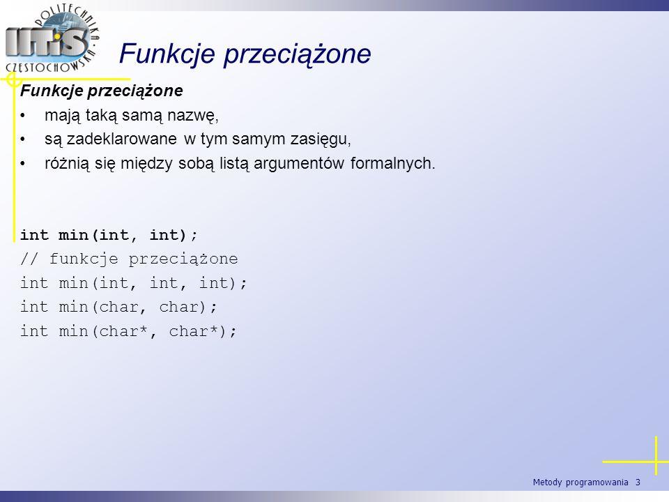 Metody programowania 3 Funkcje przeciążone mają taką samą nazwę, są zadeklarowane w tym samym zasięgu, różnią się między sobą listą argumentów formaln