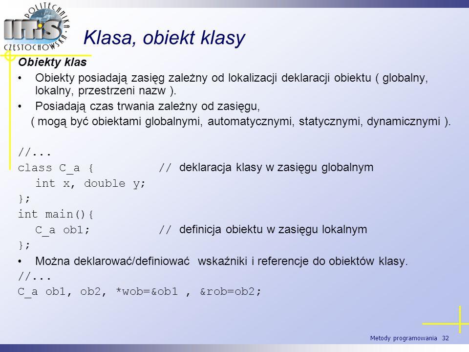 Metody programowania 32 Klasa, obiekt klasy Obiekty klas Obiekty posiadają zasięg zależny od lokalizacji deklaracji obiektu ( globalny, lokalny, przes