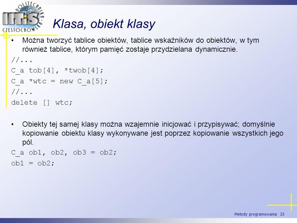 Metody programowania 33 Klasa, obiekt klasy Można tworzyć tablice obiektów, tablice wskaźników do obiektów, w tym również tablice, którym pamięć zosta