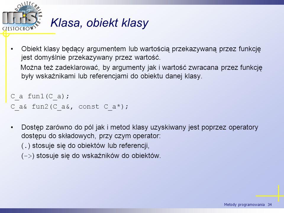 Metody programowania 34 Klasa, obiekt klasy Obiekt klasy będący argumentem lub wartością przekazywaną przez funkcję jest domyślnie przekazywany przez